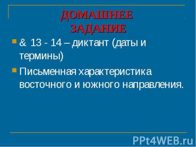 ДОМАШНЕЕ ЗАДАНИЕ & 13 - 14 – диктант (даты и термины)Письменная характеристика восточного и южного направления.