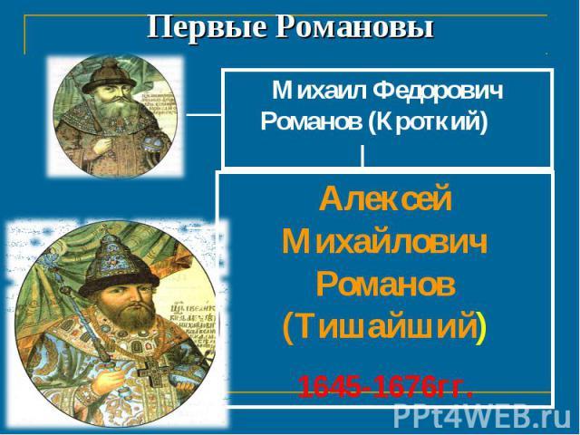 Первые Романовы Михаил Федорович Романов (Кроткий) 1613-1645 гг.Алексей Михайлович Романов (Тишайший)1645-1676гг.