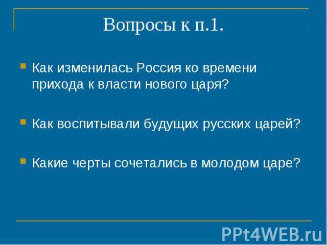 Вопросы к п.1. Как изменилась Россия ко времени прихода к власти нового царя?Как воспитывали будущих русских царей?Какие черты сочетались в молодом царе?
