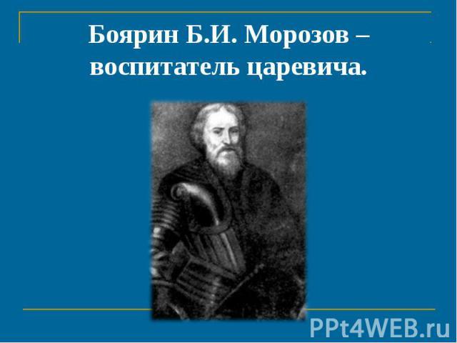 Боярин Б.И. Морозов – воспитатель царевича.