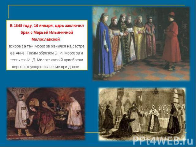 В 1648 году, 16 января, царь заключил брак с Марьей Ильиничной Милославской; вскоре за тем Морозов женился на сестре её Анне. Таким образом Б. И. Морозов и тесть его И. Д. Милославский приобрели первенствующее значение при дворе.