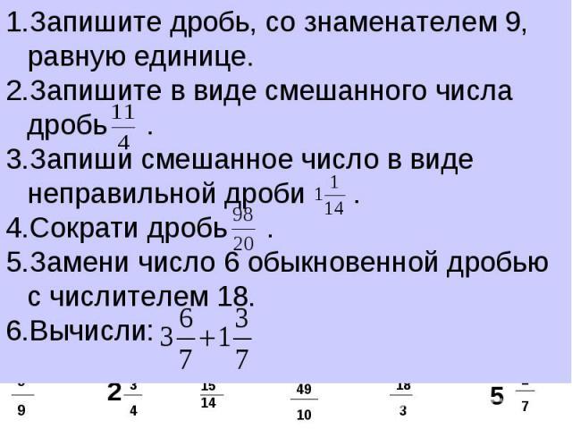 Запишите дробь, со знаменателем 9, равную единице.Запишите в виде смешанного числа дробь . Запиши смешанное число в виде неправильной дроби . Сократи дробь . Замени число 6 обыкновенной дробью с числителем 18.Вычисли: