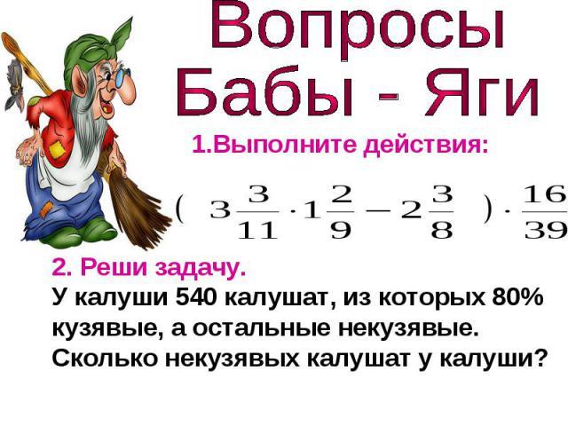 Вопросы Бабы - Яги1.Выполните действия:2. Реши задачу.У калуши 540 калушат, из которых 80% кузявые, а остальные некузявые. Сколько некузявых калушат у калуши?