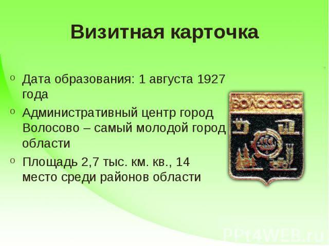 Визитная карточка Дата образования: 1 августа 1927 годаАдминистративный центр город Волосово – самый молодой город областиПлощадь 2,7 тыс. км. кв., 14 место среди районов области