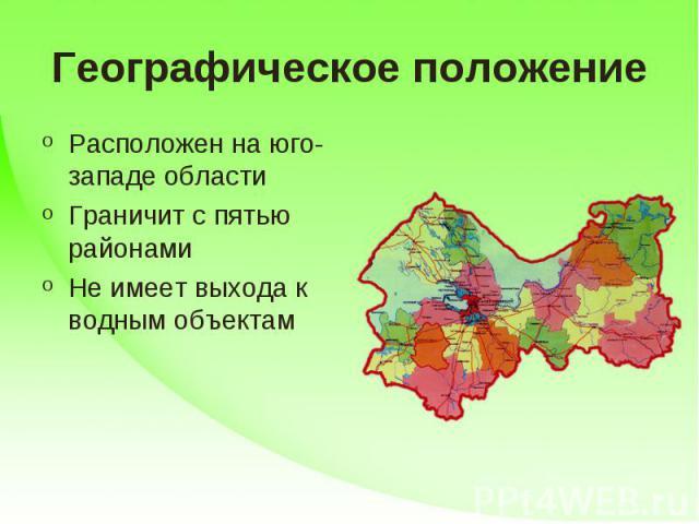 Географическое положение Расположен на юго-западе областиГраничит с пятью районамиНе имеет выхода к водным объектам