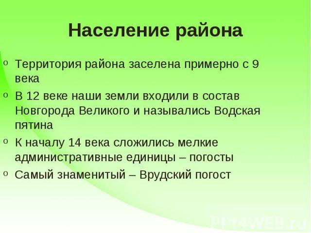 Население района Территория района заселена примерно с 9 векаВ 12 веке наши земли входили в состав Новгорода Великого и назывались Водская пятинаК началу 14 века сложились мелкие административные единицы – погостыСамый знаменитый – Врудский погост