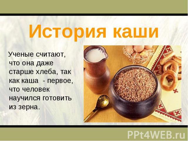 История каши Ученые считают, что она даже старше хлеба, так как каша - первое, что человек научился готовить из зерна.