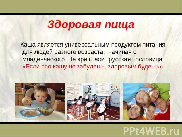 Здоровая пища Каша является универсальным продуктом питания для людей разного возраста, начиная с младенческого. Не зря гласит русская пословица «Если про кашу не забудешь, здоровым будешь».