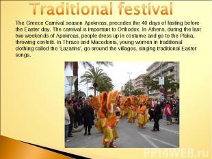 Traditional festivalThe Greece Carnival season Apokreas, precedes the 40 days of