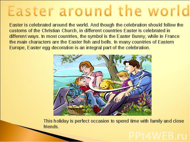 Easter around the worldEaster is celebrated around the world. And though the celebration should follow the customs of the Christian Church, in different countries Easter is celebrated in different ways. In most countries, the symbol is the Easter Bu…
