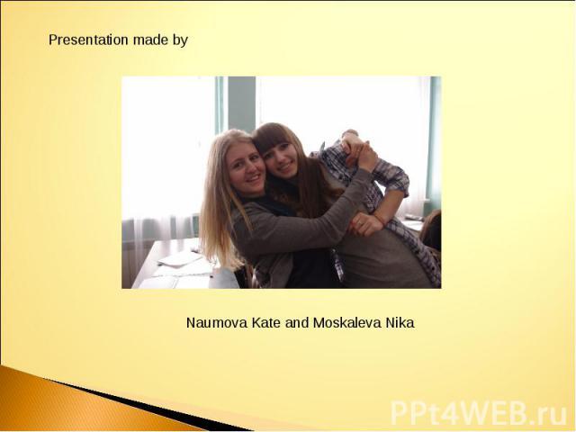 Presentation made byNaumova Kate and Moskaleva Nika