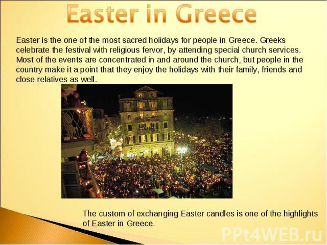 Easter in GreeceEaster is the one of the most sacred holidays for people in Greece. Greeks celebrate the festival with religious fervor, by attending special church services. Most of the events are concentrated in and around the church, but people i…