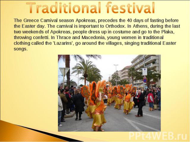 Traditional festivalThe Greece Carnival season Apokreas, precedes the 40 days of fasting before the Easter day. The carnival is important to Orthodox. In Athens, during the last two weekends of Apokreas, people dress up in costume and go to the Plak…