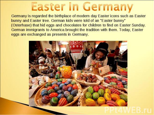 Easter In GermanyGermany is regarded the birthplace of modern day Easter icons such as Easter bunny and Easter tree. German kids were told of an