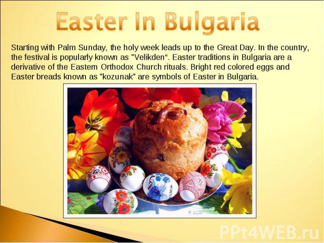 Easter In BulgariaStarting with Palm Sunday, the holy week leads up to the Great Day. In the country, the festival is popularly known as