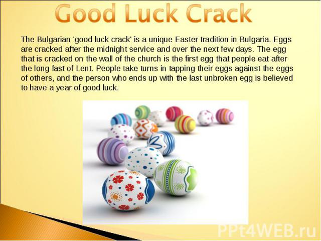 Good Luck CrackThe Bulgarian 'good luck crack' is a unique Easter tradition in Bulgaria. Eggs are cracked after the midnight service and over the next few days. The egg that is cracked on the wall of the church is the first egg that people eat after…
