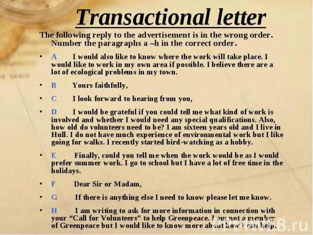 Transactional letter The following reply to the advertisement is in the wrong order. Number the paragraphs a –h in the correct order.A I would also like to know where the work will take place. I would like to work in my own area if possible. I belie…