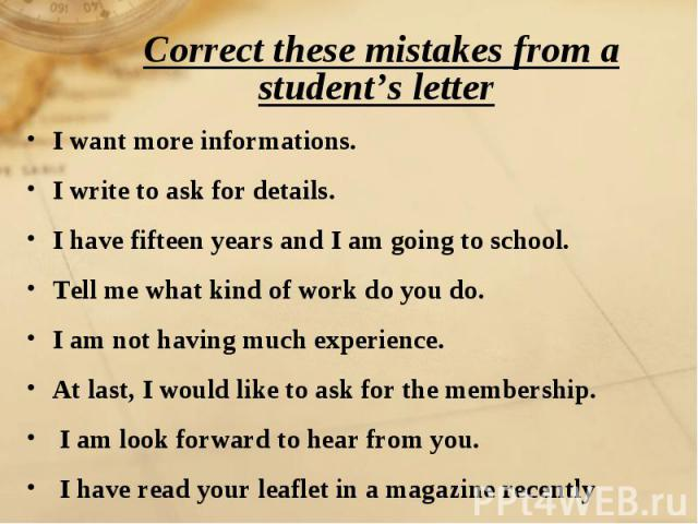 Correct these mistakes from a student's letter I want more informations.I write to ask for details.I have fifteen years and I am going to school.Tell me what kind of work do you do.I am not having much experience.At last, I would like to ask for the…