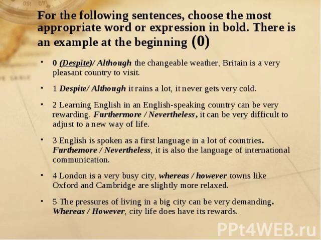 For the following sentences, choose the most appropriate word or expression in bold. There is an example at the beginning (0) 0 (Despite)/ Although the changeable weather, Britain is a very pleasant country to visit.1 Despite/ Although it rains a lo…