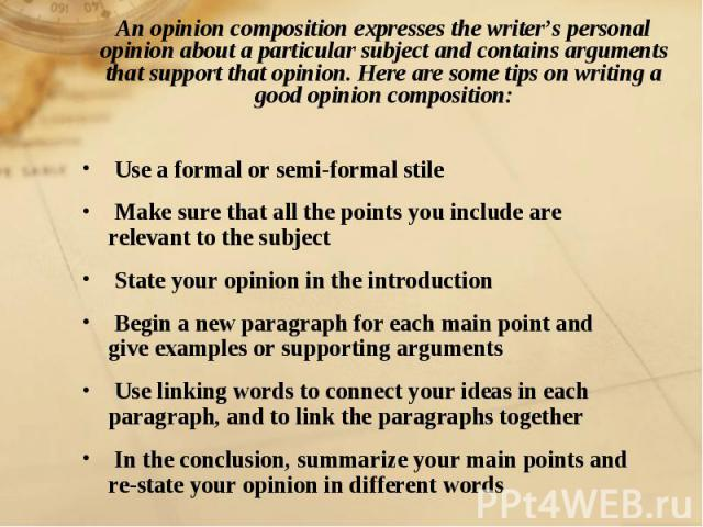 An opinion composition expresses the writer's personal opinion about a particular subject and contains arguments that support that opinion. Here are some tips on writing a good opinion composition: Use a formal or semi-formal stile Make sure that al…