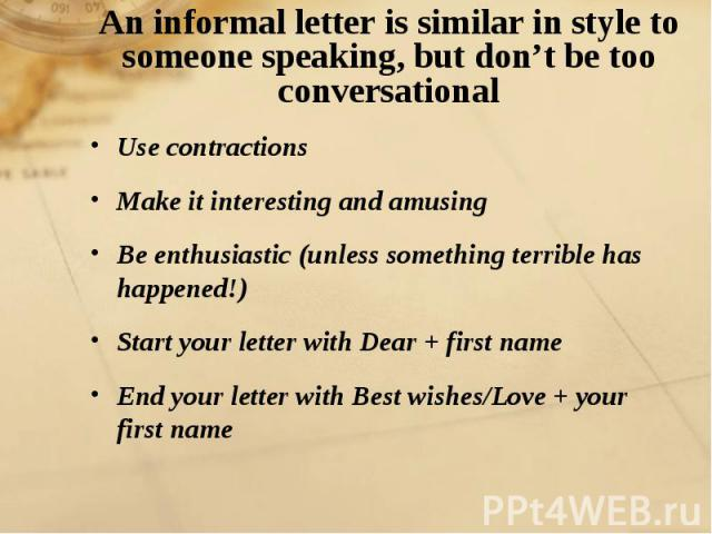An informal letter is similar in style to someone speaking, but don't be too conversational Use contractions Make it interesting and amusingBe enthusiastic (unless something terrible has happened!)Start your letter with Dear + first nameEnd your let…