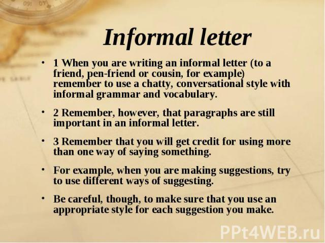 Informal letter 1 When you are writing an informal letter (to a friend, pen-friend or cousin, for example) remember to use a chatty, conversational style with informal grammar and vocabulary.2 Remember, however, that paragraphs are still important i…