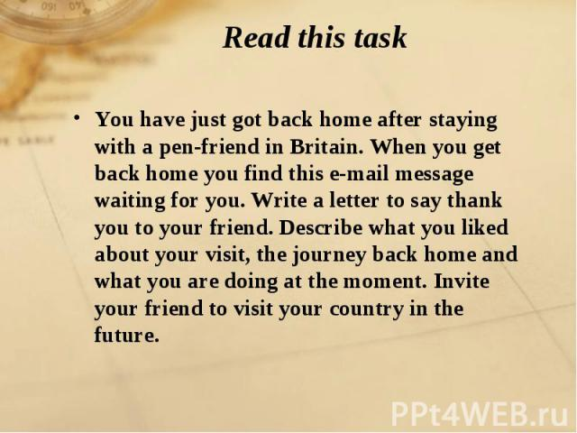 Read this task You have just got back home after staying with a pen-friend in Britain. When you get back home you find this e-mail message waiting for you. Write a letter to say thank you to your friend. Describe what you liked about your visit, the…