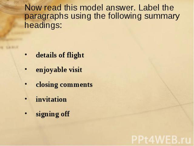 Now read this model answer. Label the paragraphs using the following summary headings: details of flightenjoyable visitclosing commentsinvitationsigning off