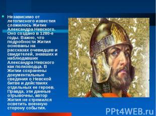 Независимо от летописного известия сложилось Житие Александра Невского. Оно созд