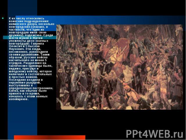 К их числу относились воинские подразделения: княжеского двора, несколько новгородских (указано, в частности, что один из новгородцев имел свою дружину), ладожское. Среди шести мужей в Житии упомянуты двое знатных новгородцев: Гаврила Олексич и Сбыс…