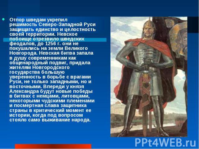 Отпор шведам укрепил решимость Северо-Западной Руси защищать единство и целостность своей территории. Невское побоище отрезвило шведских феодалов, до 1256 г. они не покушались на земли Великого Новгорода. Невская битва запала в душу современникам ка…