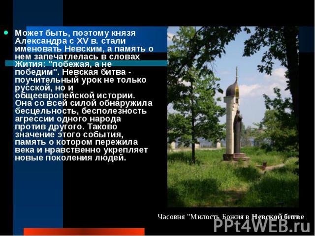 Может быть, поэтому князя Александра с XV в. стали именовать Невским, а память о нем запечатлелась в словах Жития: