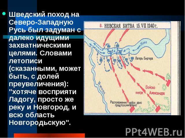 Шведский поход на Северо-Западную Русь был задуман с далеко идущими захватническими целями. Словами летописи (сказанными, может быть, с долей преувеличения):