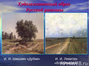 Художественный образ Русской равнины И. И. Шишкин «Дубки»И. И. Левитан «Владимир