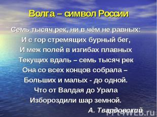 Волга – символ России Семь тысяч рек, ни в чём не равных:И с гор стремящих бурны