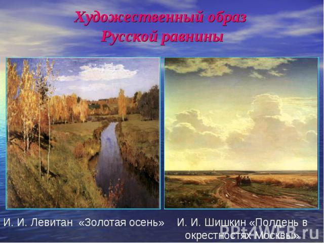 Художественный образ Русской равнины И. И. Левитан «Золотая осень»И. И. Шишкин «Полдень в окрестностях Москвы»