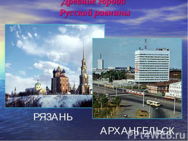 Древние города Русской равнины РЯЗАНЬАРХАНГЕЛЬСК