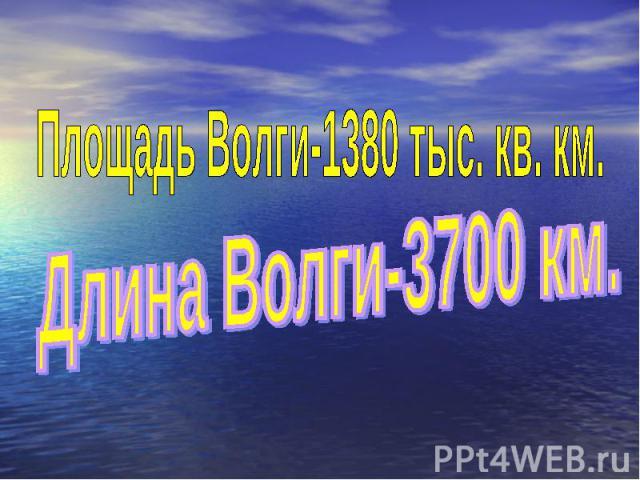 Площадь Волги-1380 тыс. кв. км.Длина Волги-3700 км.