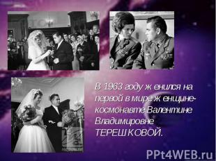 В 1963 году женился на первой в мире женщине-космонавте Валентине Владимировне Т