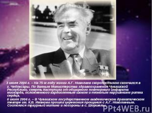 3 июля 2004 г. – На 75-м году жизни А.Г. Николаев скоропостижно скончался в г. Ч