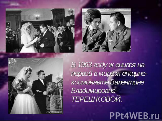 В 1963 году женился на первой в мире женщине-космонавте Валентине Владимировне ТЕРЕШКОВОЙ.