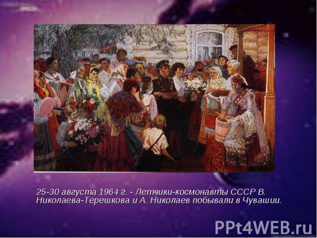 25-30 августа 1964 г. - Летчики-космонавты СССР В. Николаева-Терешкова и А. Николаев побывали в Чувашии.