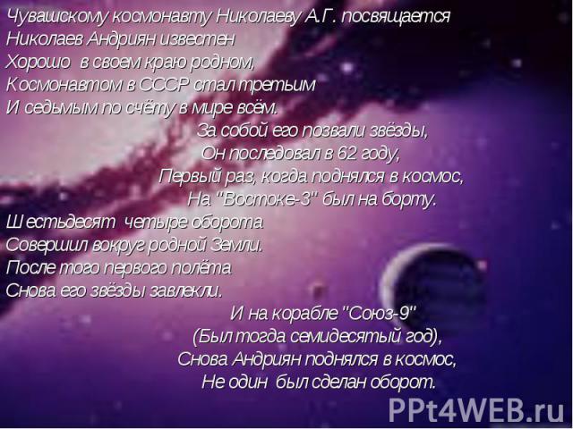 Чувашскому космонавту Николаеву А.Г. посвящаетсяНиколаев Андриян известенХорошо в своем краю родном,Космонавтом в СССР стал третьимИ седьмым по счёту в мире всём. За собой его позвали звёзды, Он последовал в 62 году, Первый раз, когда поднялся в кос…