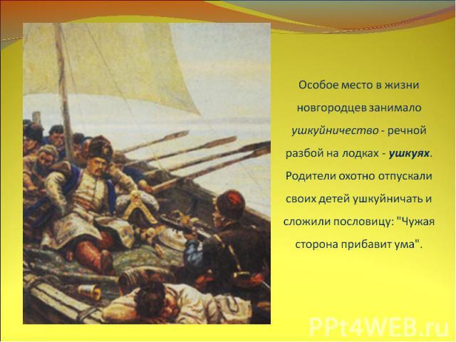 Особое место в жизни новгородцев занимало ушкуйничество - речной разбой на лодках - ушкуях. Родители охотно отпускали своих детей ушкуйничать и сложили пословицу: