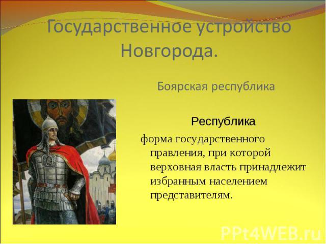 Государственное устройство Новгорода. Боярская республика Республика форма государственного правления, при которой верховная власть принадлежит избранным населением представителям.