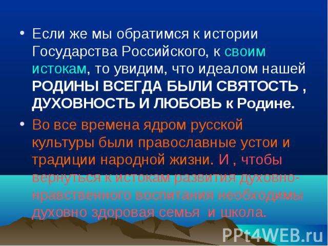 Если же мы обратимся к истории Государства Российского, к своим истокам, то увидим, что идеалом нашей РОДИНЫ ВСЕГДА БЫЛИ СВЯТОСТЬ , ДУХОВНОСТЬ И ЛЮБОВЬ к Родине. Во все времена ядром русской культуры были православные устои и традиции народной жизни…
