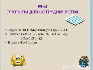 МЫОТКРЫТЫ ДЛЯ СОТРУДНИЧЕСТВА Адрес: 183 014, г.Мурманск, ул. Баумана, д.11Телефо