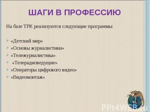 Шаги в профессию На базе ТРК реализуются следующие программы:«Детский мир»«Основ