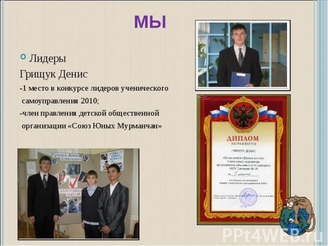 Мы ЛидерыГрищук Денис-1 место в конкурсе лидеров ученического самоуправления 2010;-член правления детской общественной организации «Союз Юных Мурманчан»