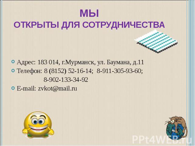 МЫОТКРЫТЫ ДЛЯ СОТРУДНИЧЕСТВА Адрес: 183 014, г.Мурманск, ул. Баумана, д.11Телефон: 8 (8152) 52-16-14; 8-911-305-93-60; 8-902-133-34-92 E-mail: zvkot@mail.ru